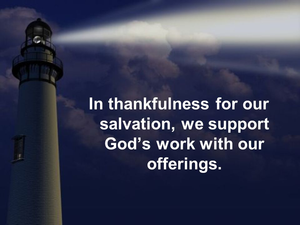 In thankfulness for our salvation, we support Gods work with our offerings.