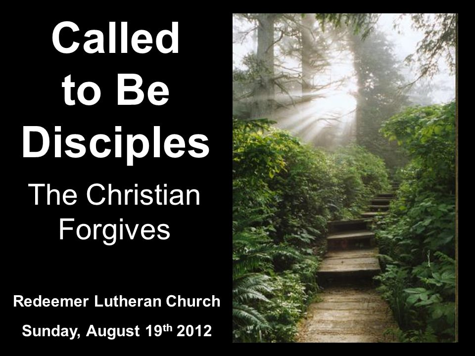 Called to Be Disciples Redeemer Lutheran Church Sunday, August 19 th 2012 The Christian Forgives