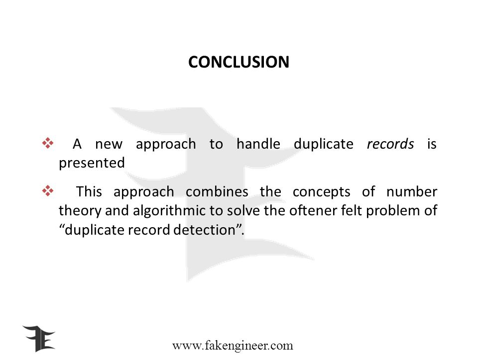 www.fakengineer.com CONCLUSION A new approach to handle duplicate records is presented This approach combines the concepts of number theory and algorithmic to solve the oftener felt problem of duplicate record detection.