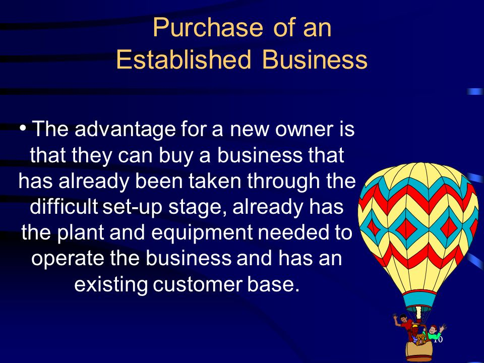 10 Purchase of an Established Business The advantage for a new owner is that they can buy a business that has already been taken through the difficult set-up stage, already has the plant and equipment needed to operate the business and has an existing customer base.