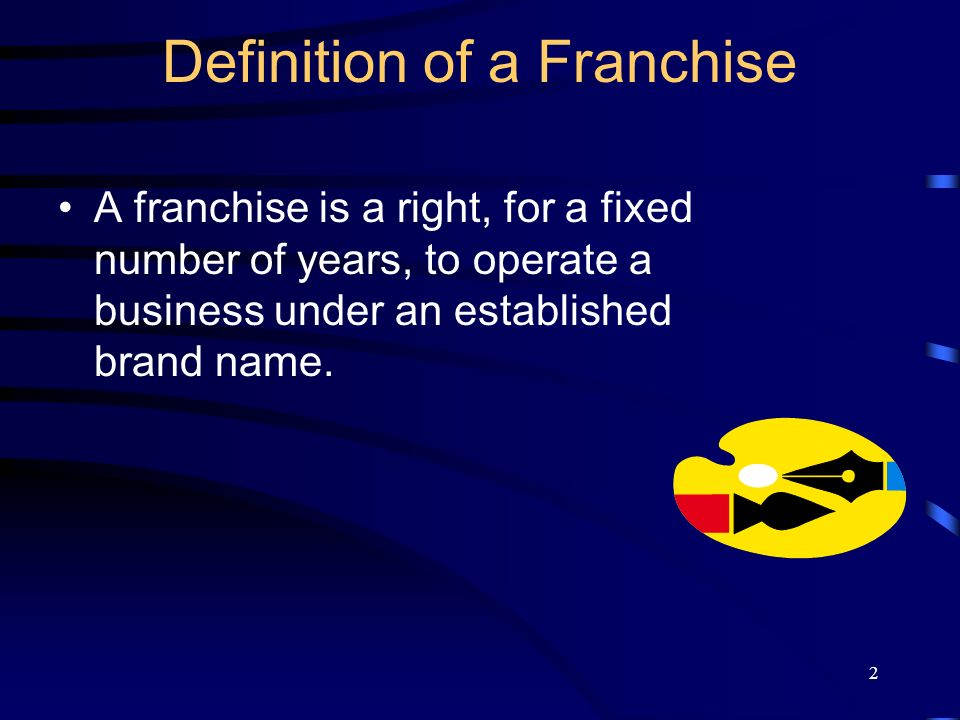 2 Definition of a Franchise A franchise is a right, for a fixed number of years, to operate a business under an established brand name.