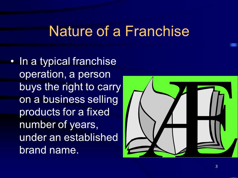 3 Nature of a Franchise In a typical franchise operation, a person buys the right to carry on a business selling products for a fixed number of years, under an established brand name.