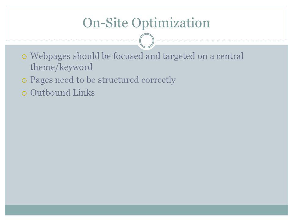 On-Site Optimization Webpages should be focused and targeted on a central theme/keyword Pages need to be structured correctly Outbound Links