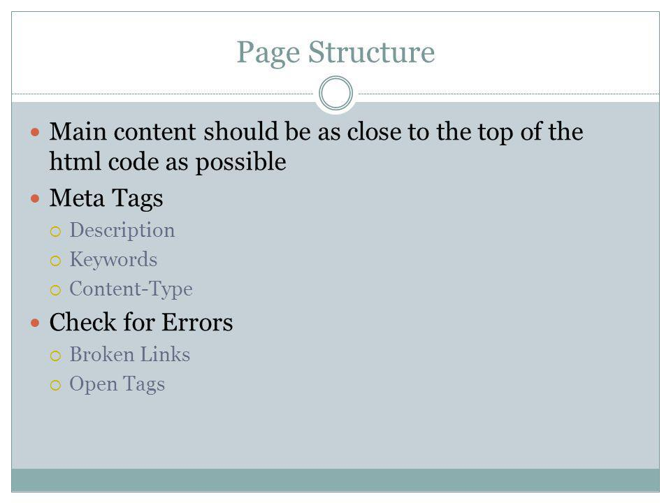 Page Structure Main content should be as close to the top of the html code as possible Meta Tags Description Keywords Content-Type Check for Errors Broken Links Open Tags
