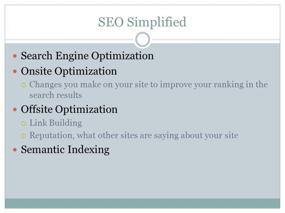 SEO Simplified Search Engine Optimization Onsite Optimization Changes you make on your site to improve your ranking in the search results Offsite Optimization Link Building Reputation, what other sites are saying about your site Semantic Indexing