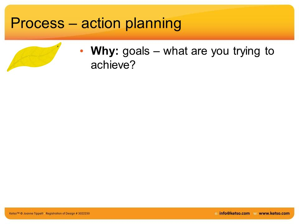 Process – action planning Why: goals – what are you trying to achieve