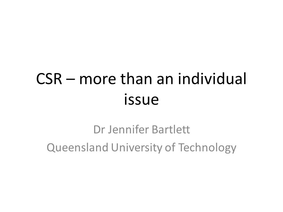 CSR – more than an individual issue Dr Jennifer Bartlett Queensland University of Technology