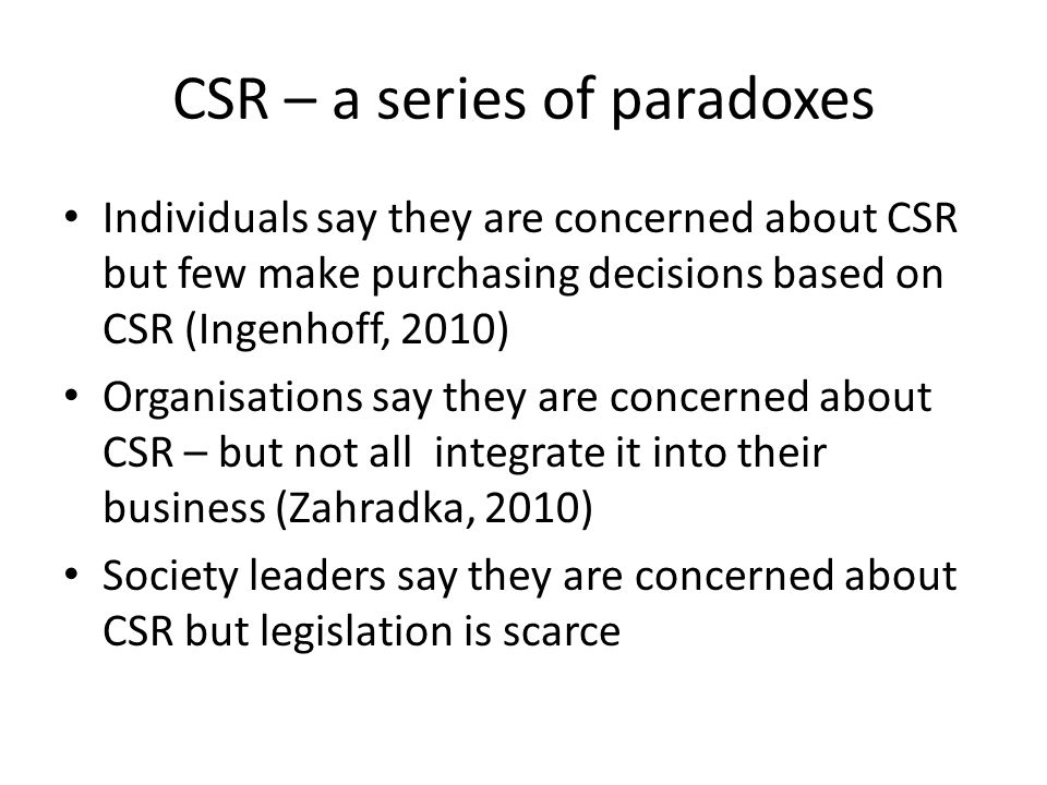 CSR – a series of paradoxes Individuals say they are concerned about CSR but few make purchasing decisions based on CSR (Ingenhoff, 2010) Organisations say they are concerned about CSR – but not all integrate it into their business (Zahradka, 2010) Society leaders say they are concerned about CSR but legislation is scarce