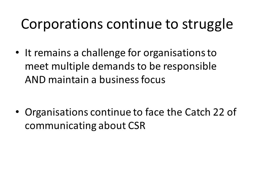 Corporations continue to struggle It remains a challenge for organisations to meet multiple demands to be responsible AND maintain a business focus Organisations continue to face the Catch 22 of communicating about CSR