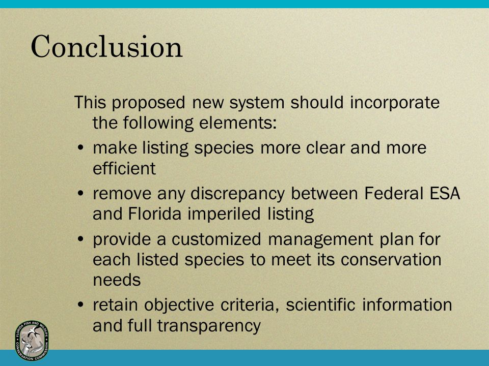 Conclusion This proposed new system should incorporate the following elements: make listing species more clear and more efficient remove any discrepancy between Federal ESA and Florida imperiled listing provide a customized management plan for each listed species to meet its conservation needs retain objective criteria, scientific information and full transparency