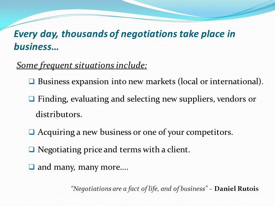 Every day, thousands of negotiations take place in business… Some frequent situations include: Business expansion into new markets (local or international).