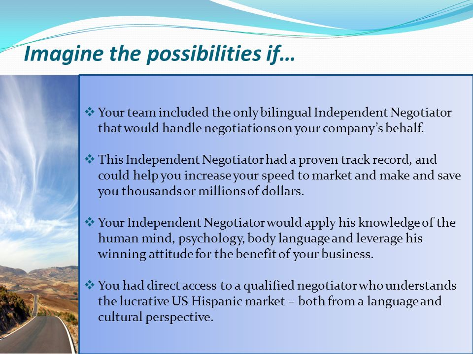 Imagine the possibilities if… Your team included the only bilingual Independent Negotiator that would handle negotiations on your companys behalf.