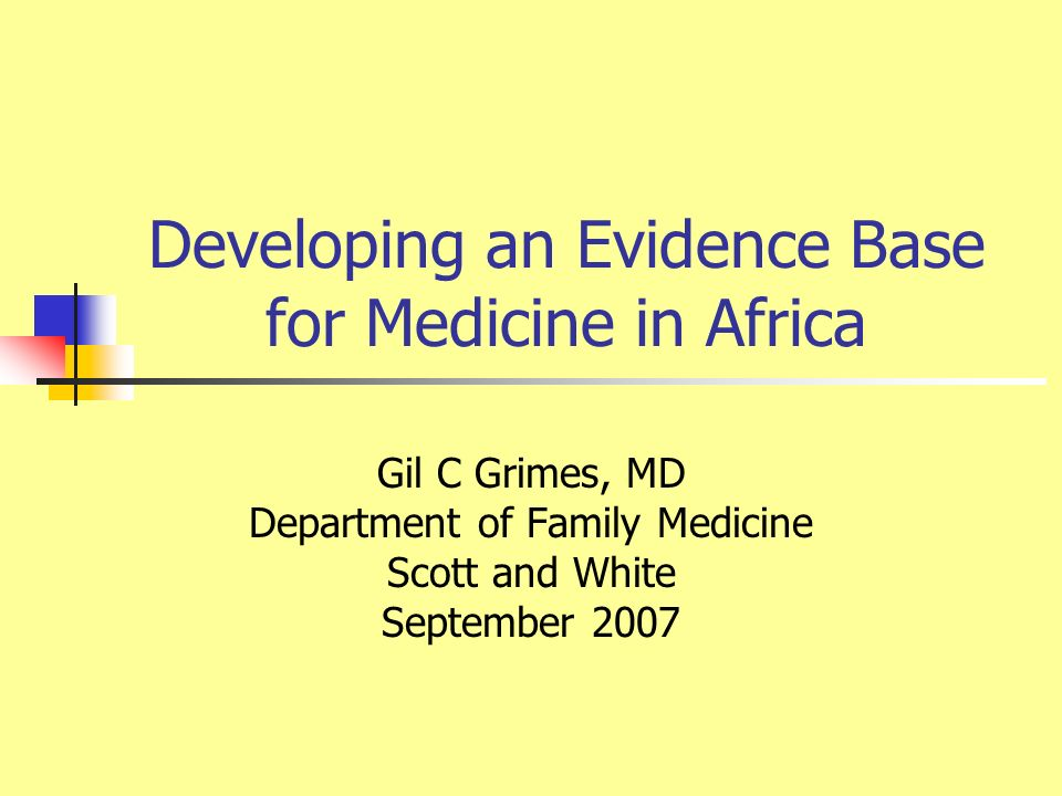 Developing an Evidence Base for Medicine in Africa Gil C Grimes, MD Department of Family Medicine Scott and White September 2007