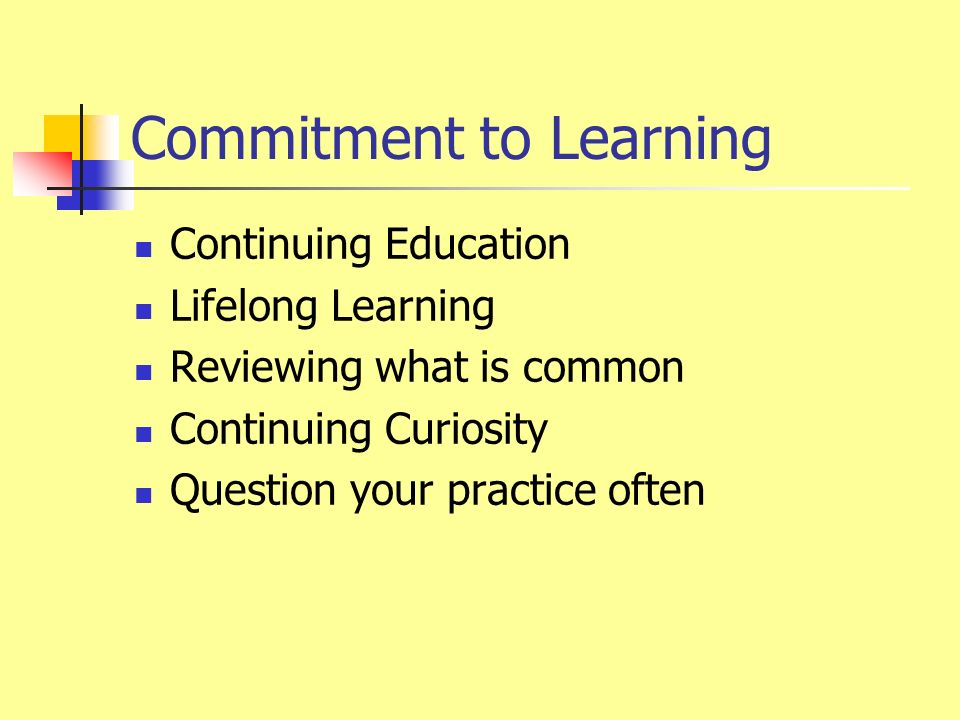 Commitment to Learning Continuing Education Lifelong Learning Reviewing what is common Continuing Curiosity Question your practice often