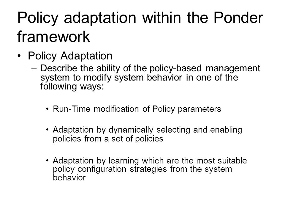 Policy adaptation within the Ponder framework Policy Adaptation –Describe the ability of the policy-based management system to modify system behavior in one of the following ways: Run-Time modification of Policy parameters Adaptation by dynamically selecting and enabling policies from a set of policies Adaptation by learning which are the most suitable policy configuration strategies from the system behavior