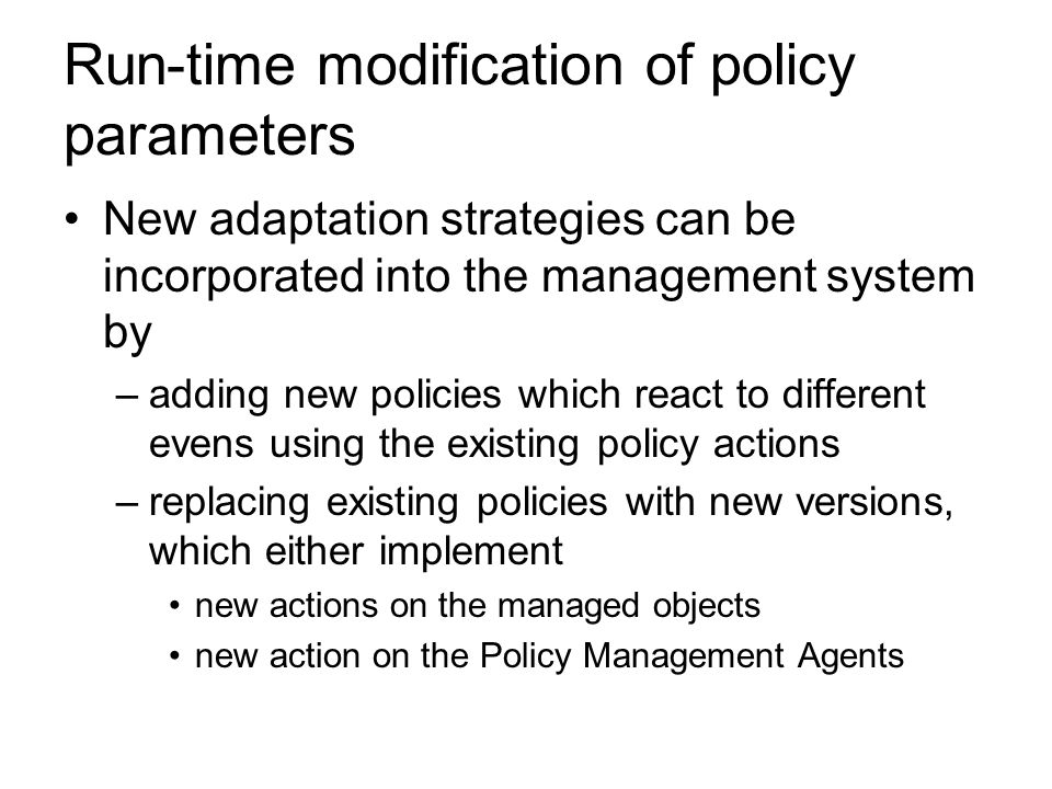 Run-time modification of policy parameters New adaptation strategies can be incorporated into the management system by –adding new policies which react to different evens using the existing policy actions –replacing existing policies with new versions, which either implement new actions on the managed objects new action on the Policy Management Agents