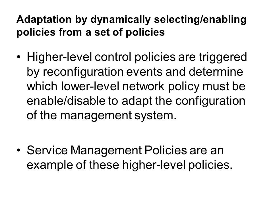 Adaptation by dynamically selecting/enabling policies from a set of policies Higher-level control policies are triggered by reconfiguration events and determine which lower-level network policy must be enable/disable to adapt the configuration of the management system.