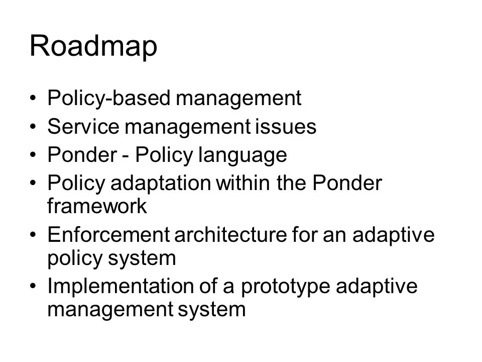 Roadmap Policy-based management Service management issues Ponder - Policy language Policy adaptation within the Ponder framework Enforcement architecture for an adaptive policy system Implementation of a prototype adaptive management system