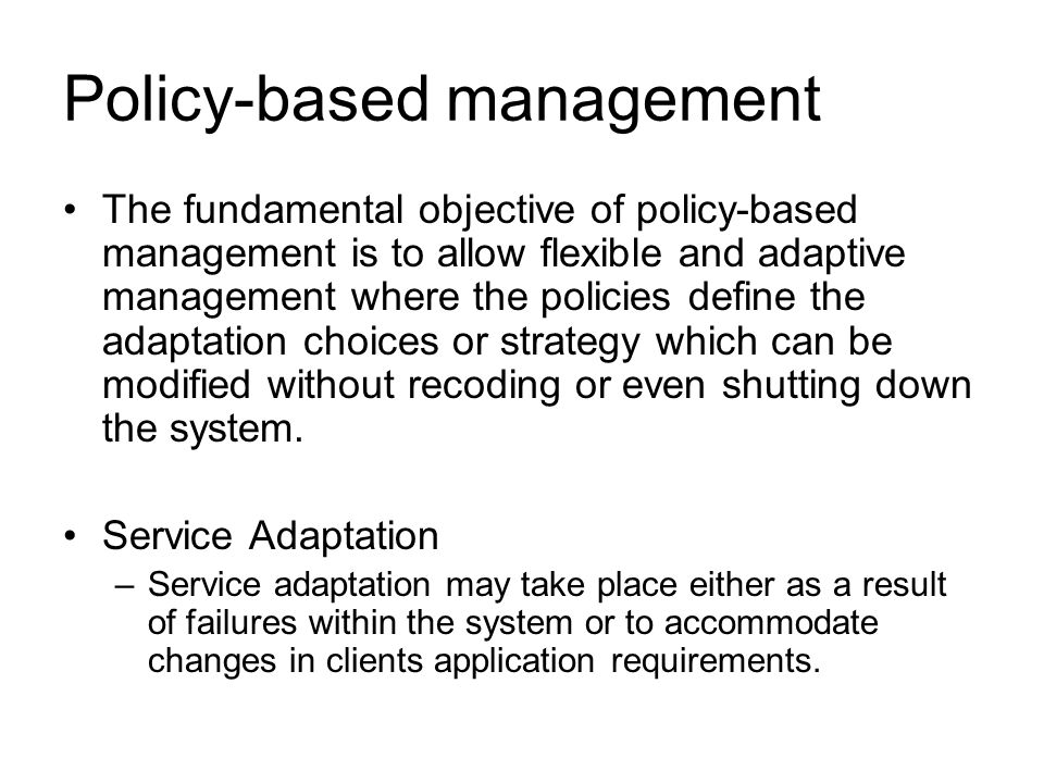 Policy-based management The fundamental objective of policy-based management is to allow flexible and adaptive management where the policies define the adaptation choices or strategy which can be modified without recoding or even shutting down the system.