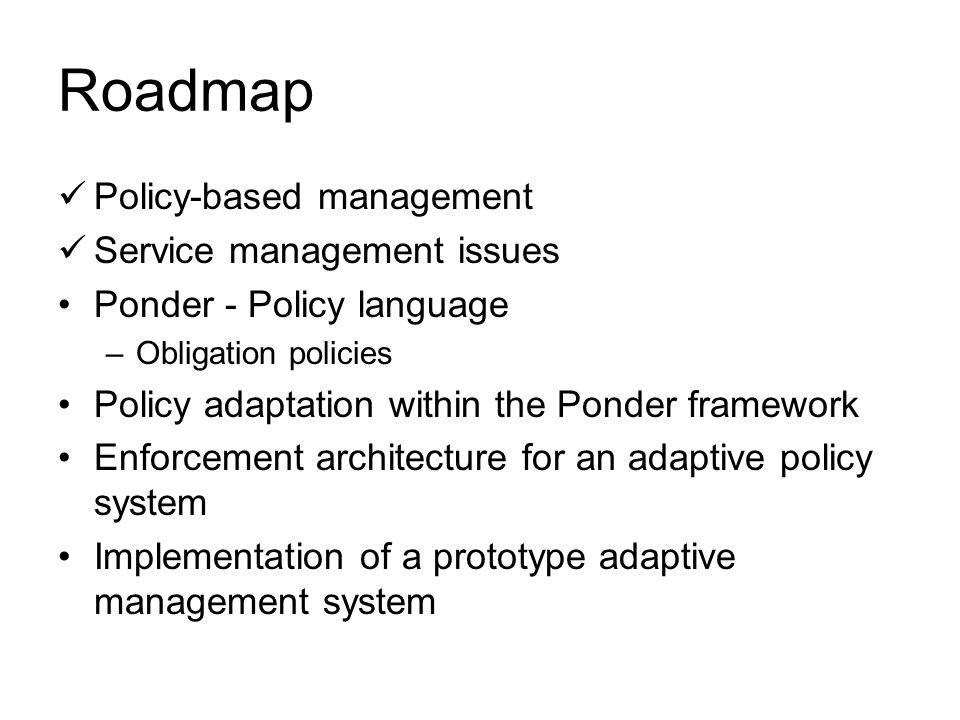 Roadmap Policy-based management Service management issues Ponder - Policy language –Obligation policies Policy adaptation within the Ponder framework Enforcement architecture for an adaptive policy system Implementation of a prototype adaptive management system