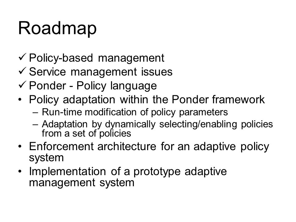Roadmap Policy-based management Service management issues Ponder - Policy language Policy adaptation within the Ponder framework –Run-time modification of policy parameters –Adaptation by dynamically selecting/enabling policies from a set of policies Enforcement architecture for an adaptive policy system Implementation of a prototype adaptive management system