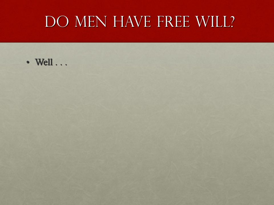 Do men have Free Will Do men have Free Will Well...Well...