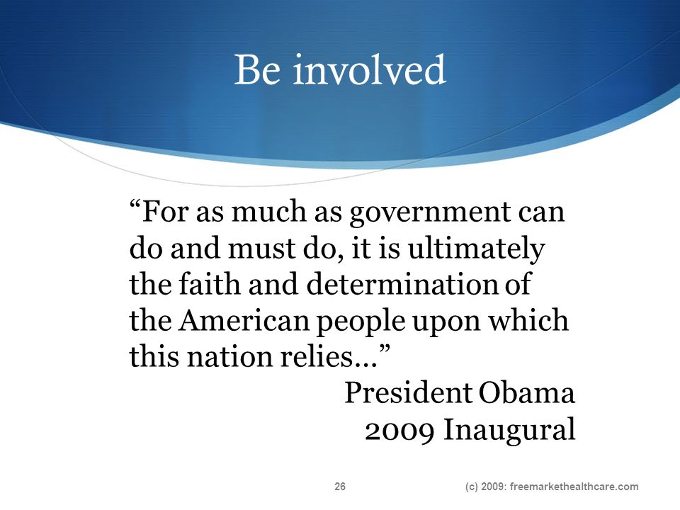 Be involved (c) 2009: freemarkethealthcare.com26 For as much as government can do and must do, it is ultimately the faith and determination of the American people upon which this nation relies… President Obama 2009 Inaugural