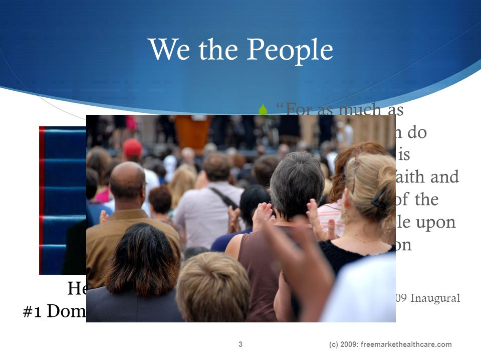 We the People For as much as government can do and must do, it is ultimately the faith and determination of the American people upon which this nation relies… President Obama-2009 Inaugural (c) 2009: freemarkethealthcare.com3 Health Reform #1 Domestic Agenda Item