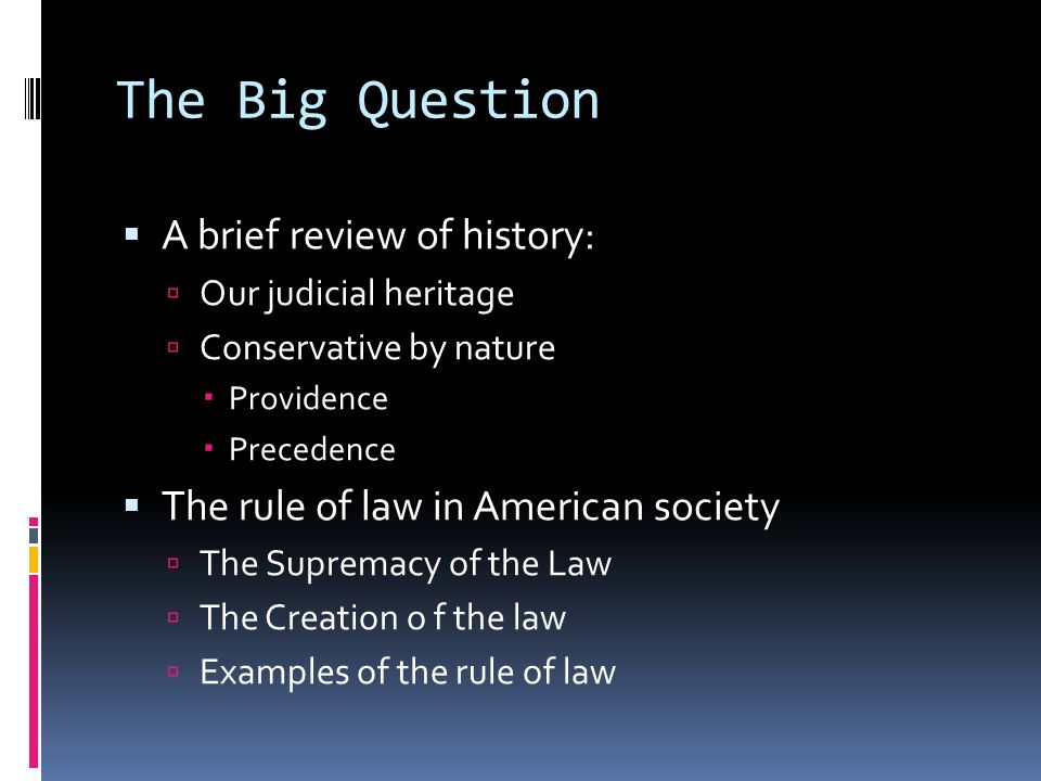 The Big Question A brief review of history: Our judicial heritage Conservative by nature Providence Precedence The rule of law in American society The Supremacy of the Law The Creation o f the law Examples of the rule of law