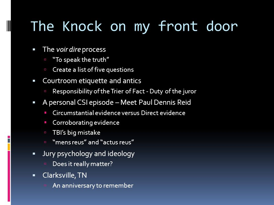 The Knock on my front door The voir dire process To speak the truth Create a list of five questions Courtroom etiquette and antics Responsibility of the Trier of Fact - Duty of the juror A personal CSI episode – Meet Paul Dennis Reid Circumstantial evidence versus Direct evidence Corroborating evidence TBIs big mistake mens reus and actus reus Jury psychology and ideology Does it really matter.