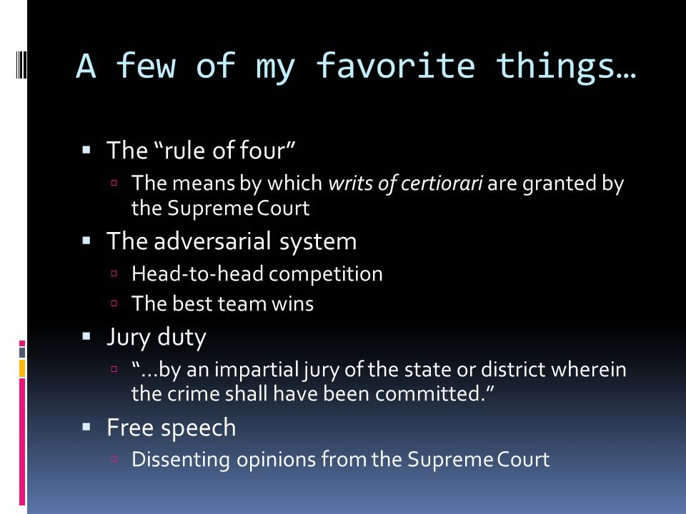 A few of my favorite things… The rule of four The means by which writs of certiorari are granted by the Supreme Court The adversarial system Head-to-head competition The best team wins Jury duty …by an impartial jury of the state or district wherein the crime shall have been committed.