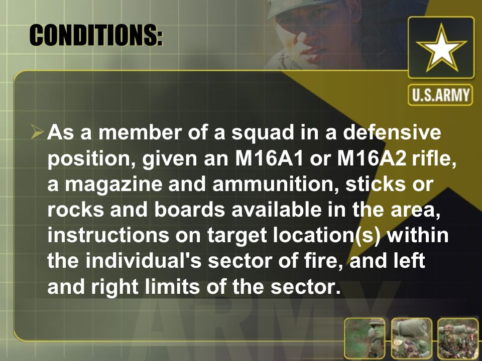 CONDITIONS: As a member of a squad in a defensive position, given an M16A1 or M16A2 rifle, a magazine and ammunition, sticks or rocks and boards available in the area, instructions on target location(s) within the individual s sector of fire, and left and right limits of the sector.