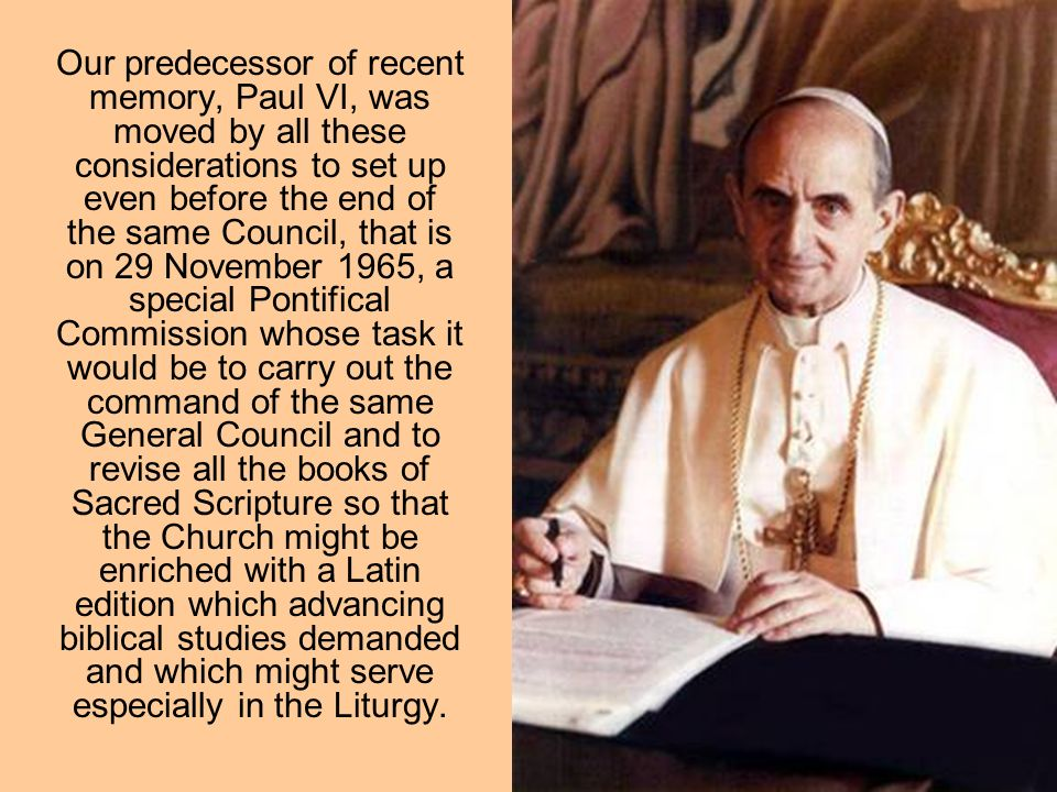 Our predecessor of recent memory, Paul VI, was moved by all these considerations to set up even before the end of the same Council, that is on 29 November 1965, a special Pontifical Commission whose task it would be to carry out the command of the same General Council and to revise all the books of Sacred Scripture so that the Church might be enriched with a Latin edition which advancing biblical studies demanded and which might serve especially in the Liturgy.