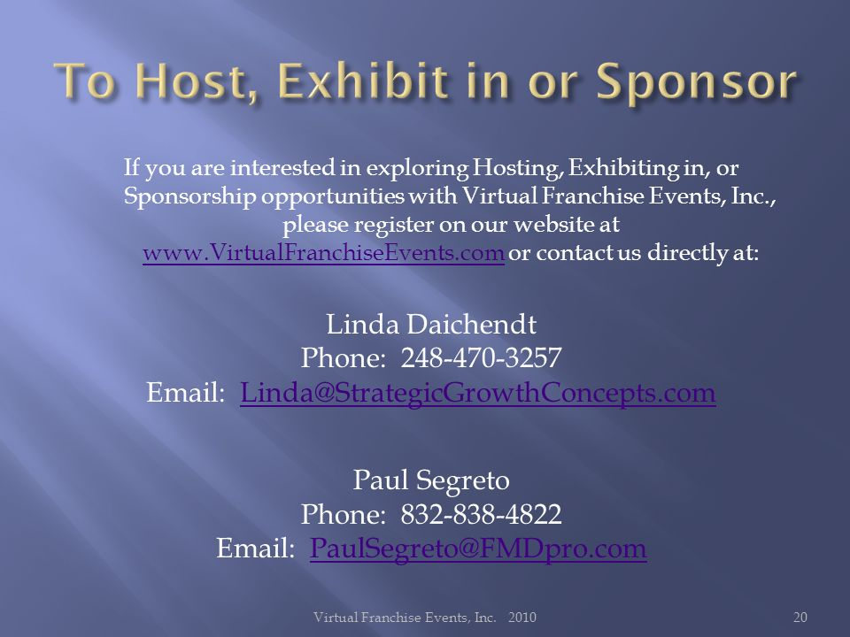 If you are interested in exploring Hosting, Exhibiting in, or Sponsorship opportunities with Virtual Franchise Events, Inc., please register on our website at   or contact us directly at:   Linda Daichendt Phone: Paul Segreto Phone: Virtual Franchise Events, Inc.