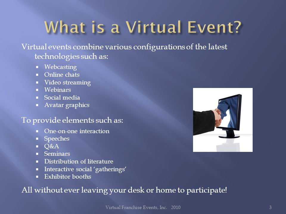 Virtual events combine various configurations of the latest technologies such as: Webcasting Online chats Video streaming Webinars Social media Avatar graphics To provide elements such as: One-on-one interaction Speeches Q&A Seminars Distribution of literature Interactive social gatherings Exhibitor booths All without ever leaving your desk or home to participate.