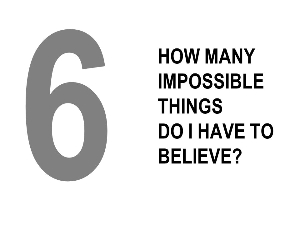HOW MANY IMPOSSIBLE THINGS DO I HAVE TO BELIEVE 6