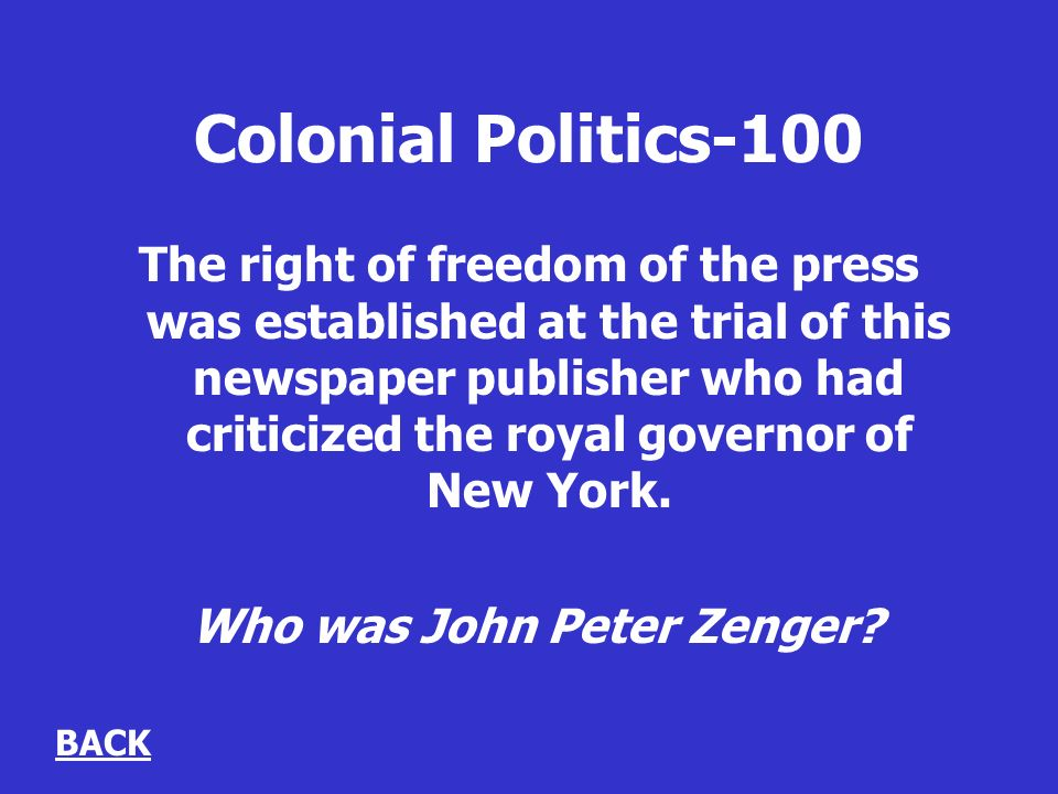 Colonial Politics-100 The right of freedom of the press was established at the trial of this newspaper publisher who had criticized the royal governor of New York.