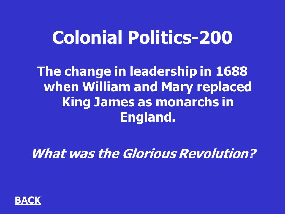 Colonial Politics-200 The change in leadership in 1688 when William and Mary replaced King James as monarchs in England.