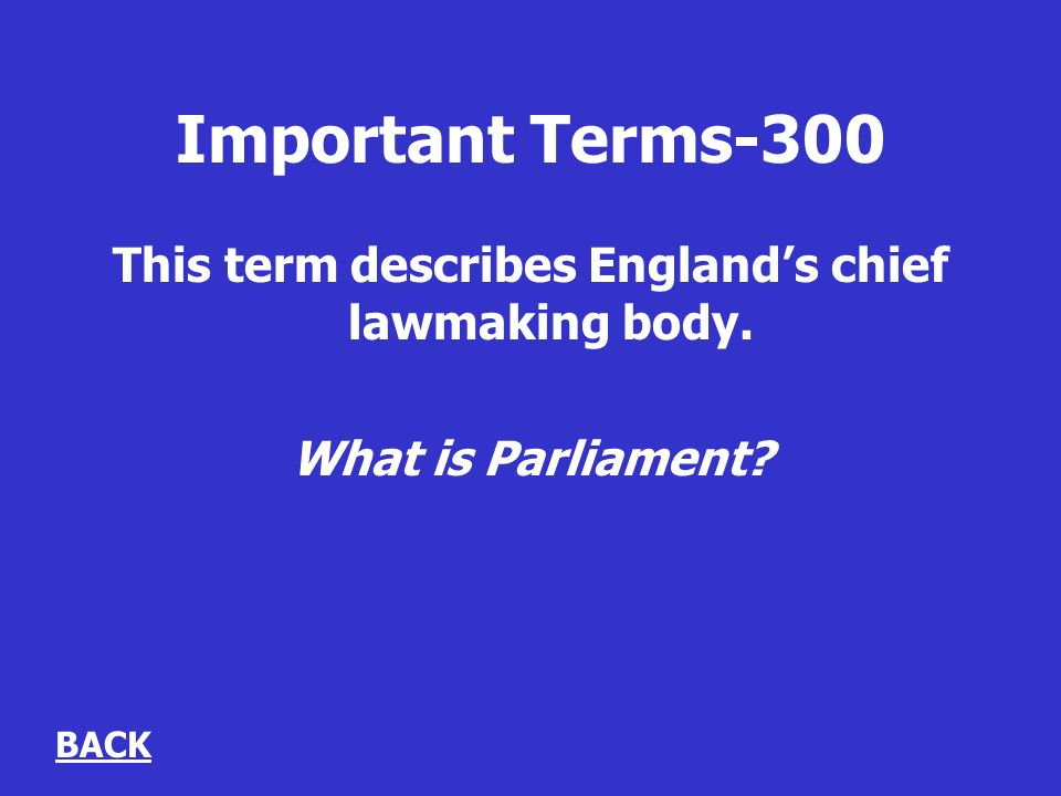 Important Terms-300 This term describes Englands chief lawmaking body. What is Parliament BACK