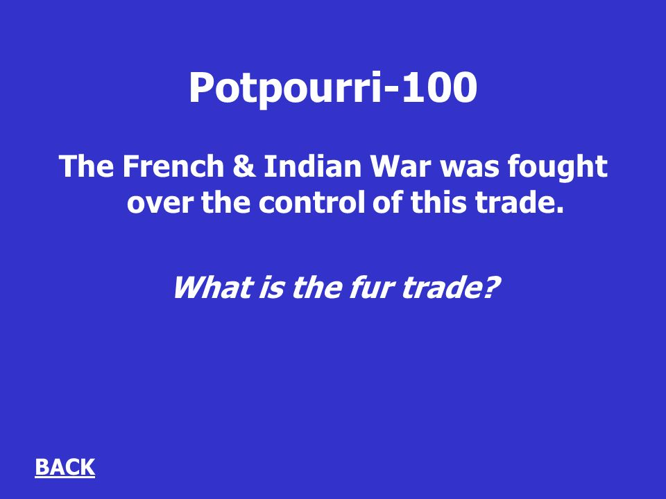 Potpourri-100 The French & Indian War was fought over the control of this trade.