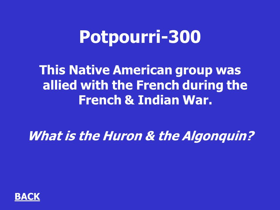 Potpourri-300 This Native American group was allied with the French during the French & Indian War.
