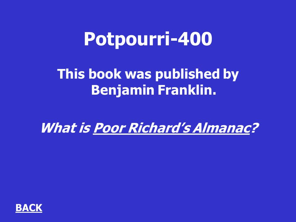 Potpourri-400 This book was published by Benjamin Franklin. What is Poor Richards Almanac BACK