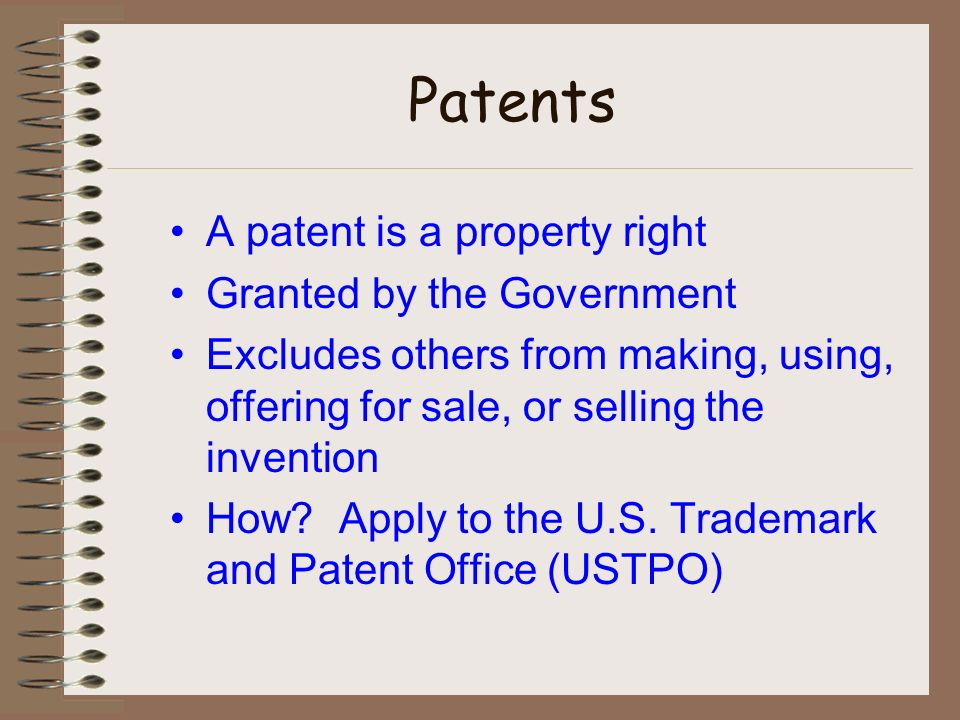 Patents A patent is a property right Granted by the Government Excludes others from making, using, offering for sale, or selling the invention How.