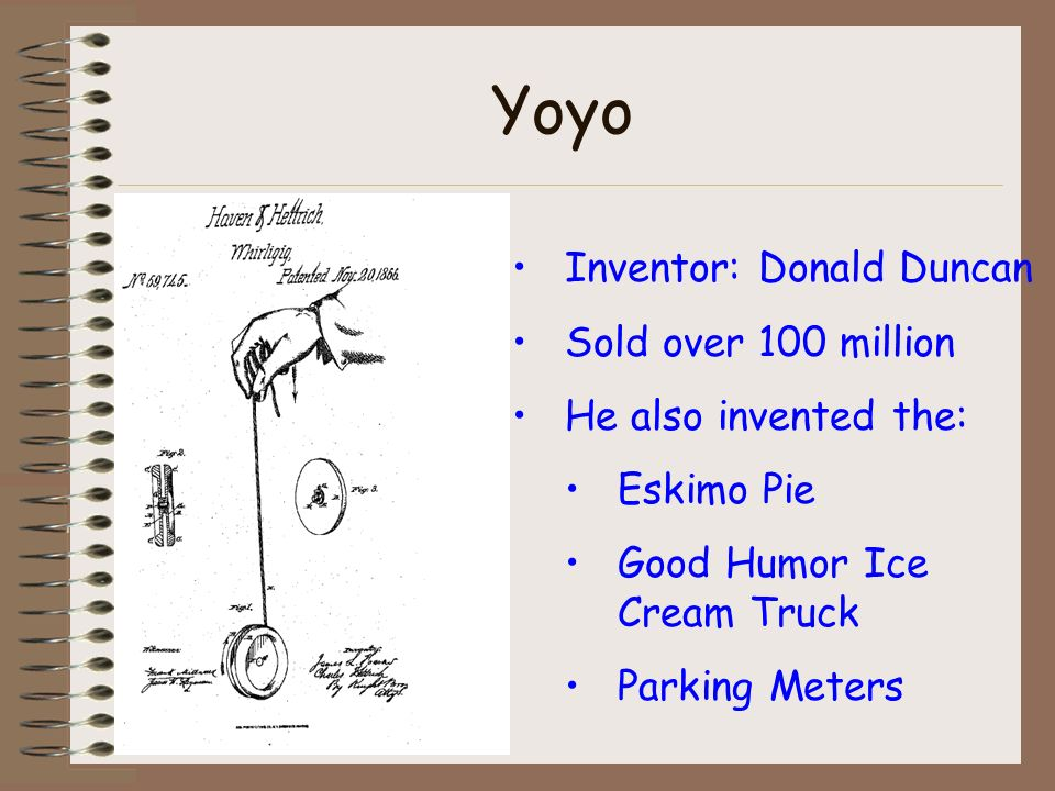 Yoyo Inventor: Donald Duncan Sold over 100 million He also invented the: Eskimo Pie Good Humor Ice Cream Truck Parking Meters