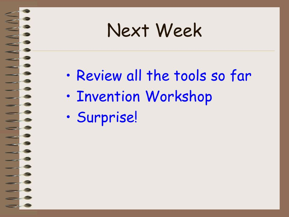Next Week Review all the tools so far Invention Workshop Surprise!