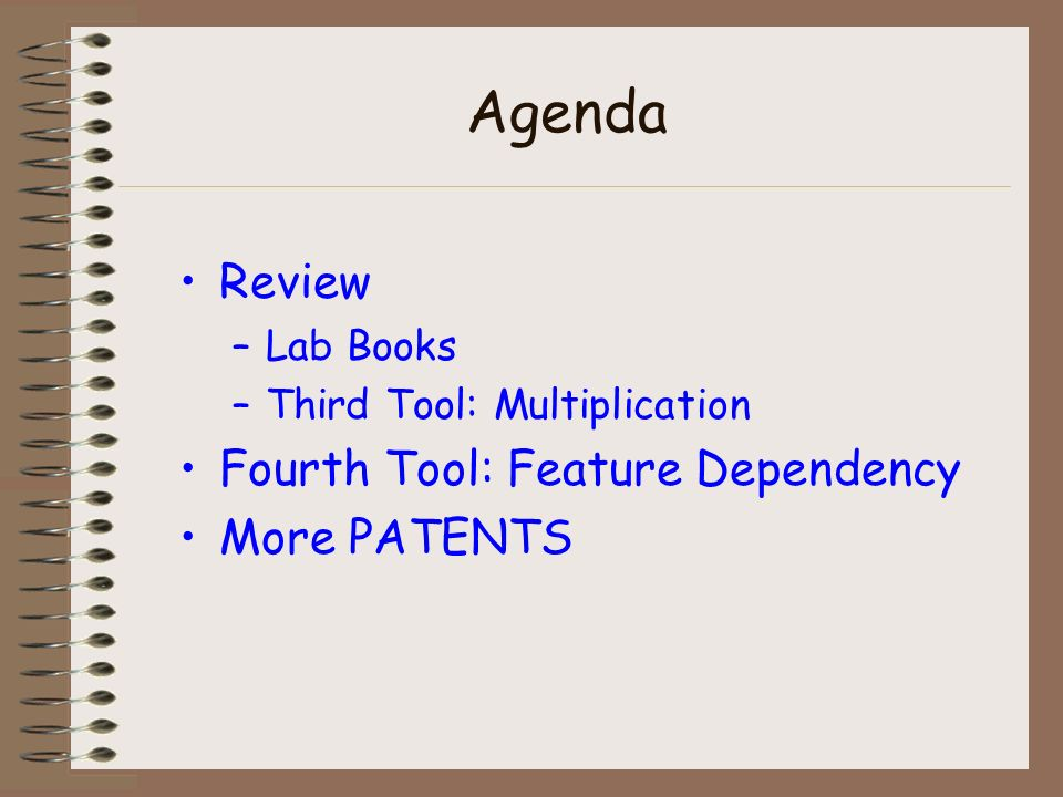 Agenda Review –Lab Books –Third Tool: Multiplication Fourth Tool: Feature Dependency More PATENTS