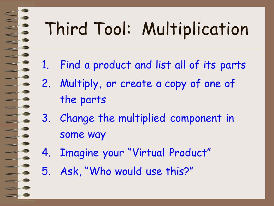 Third Tool: Multiplication 1.Find a product and list all of its parts 2.Multiply, or create a copy of one of the parts 3.Change the multiplied component in some way 4.Imagine your Virtual Product 5.Ask, Who would use this
