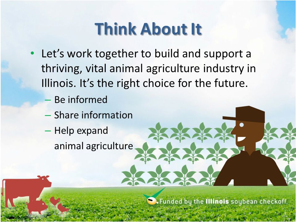 Think About It Lets work together to build and support a thriving, vital animal agriculture industry in Illinois.