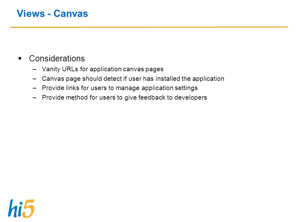Considerations –Vanity URLs for application canvas pages –Canvas page should detect if user has installed the application –Provide links for users to manage application settings –Provide method for users to give feedback to developers