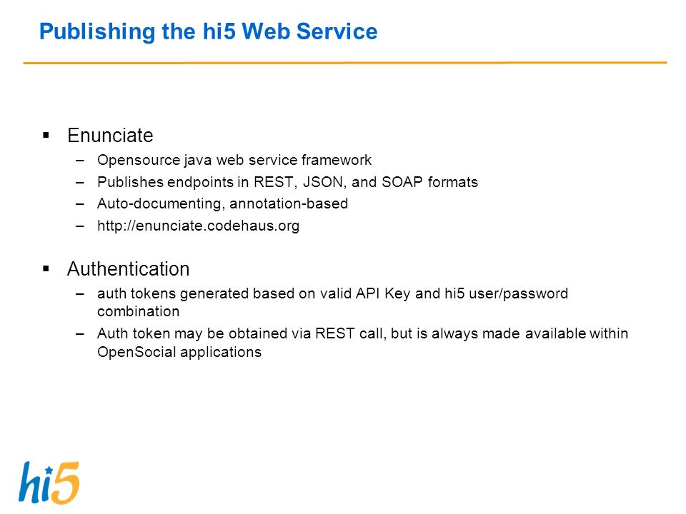 Publishing the hi5 Web Service Enunciate –Opensource java web service framework –Publishes endpoints in REST, JSON, and SOAP formats –Auto-documenting, annotation-based –http://enunciate.codehaus.org Authentication –auth tokens generated based on valid API Key and hi5 user/password combination –Auth token may be obtained via REST call, but is always made available within OpenSocial applications